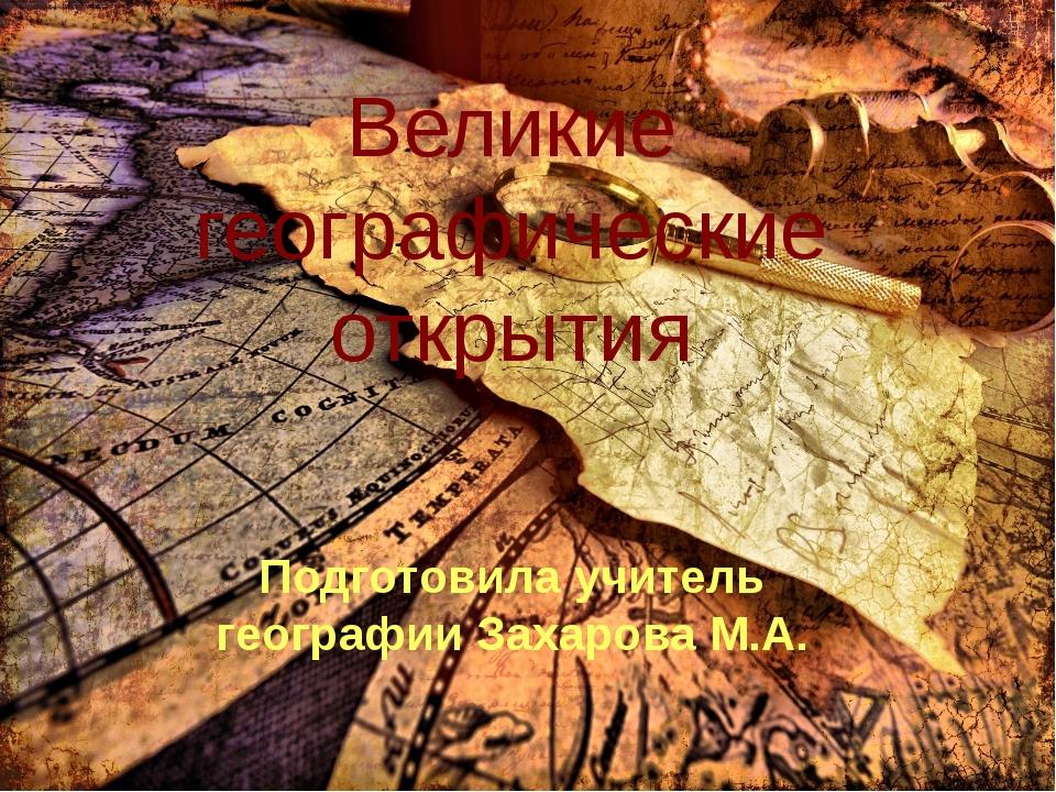 Великие географические открытия Подготовила учитель географии Захарова М.А.
