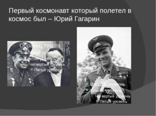 Первый космонавт который полетел в космос был – Юрий Гагарин