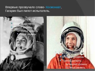 Впервые прозвучало слово- Космонавт, Гагарин был пилот-испытатель.