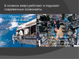В космосе живут,работают и отдыхают современные космонавты.