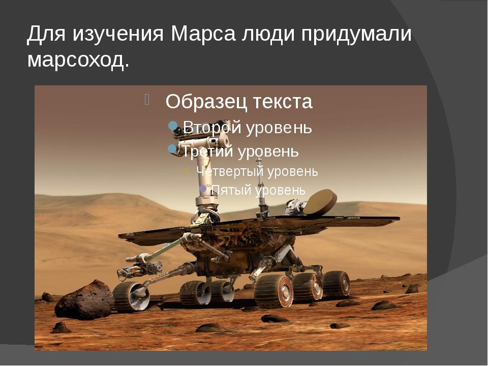 Для изучения Марса люди придумали марсоход.