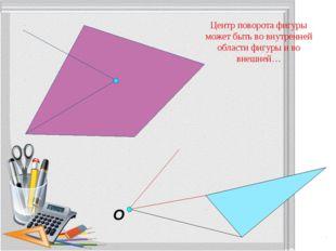 O Центр поворота фигуры может быть во внутренней области фигуры и во внешней