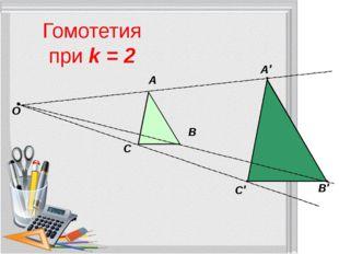 Гомотетия при k = 2 О А В С А′ В′ С′