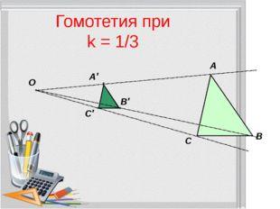Гомотетия при k = 1/3 А В С О А′ В′ С′