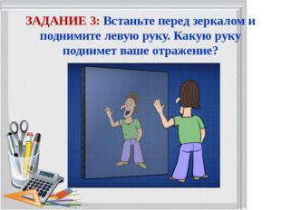 ЗАДАНИЕ 3: Встаньте перед зеркалом и поднимите левую руку. Какую руку подниме
