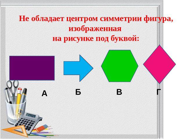 Не обладает центром симметрии фигура, изображенная на рисунке под буквой: А...