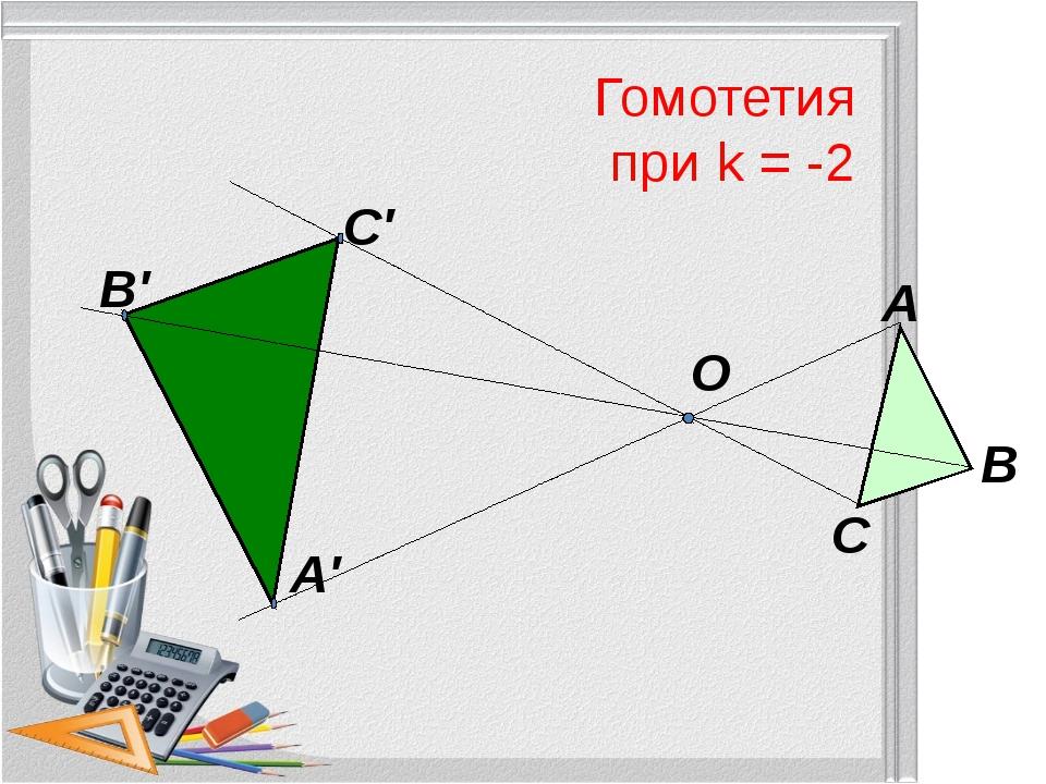 Гомотетия при k = -2 О А В С А′ В′ С′