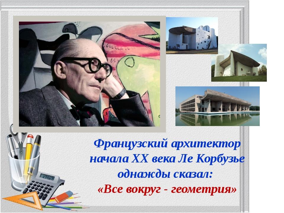 Французский архитектор начала ХХ века Ле Корбузье однажды сказал: «Все вокруг...