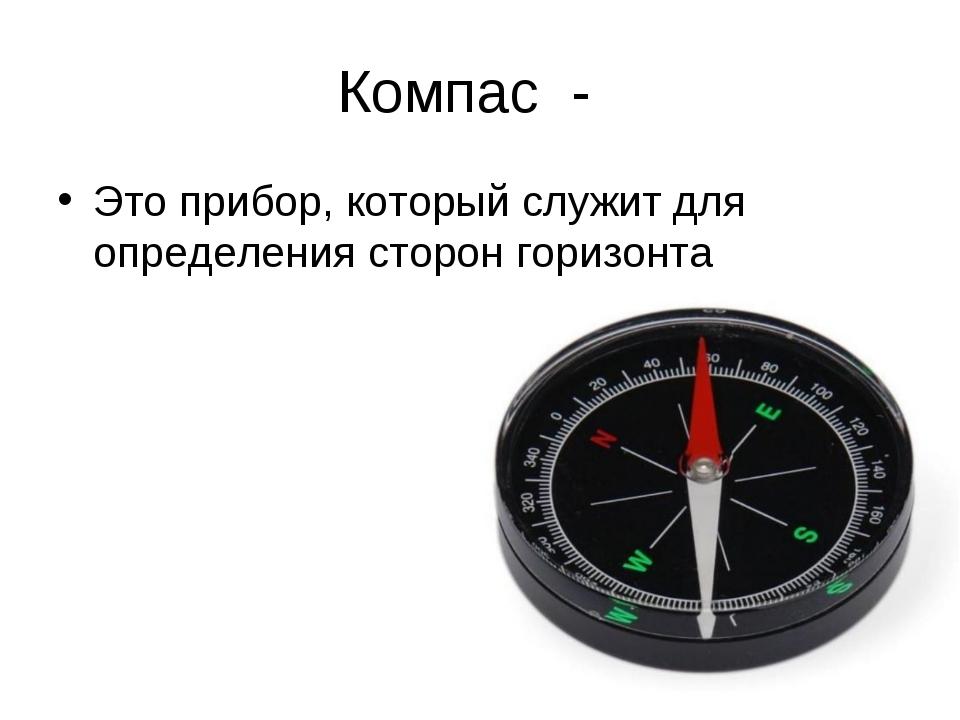 Компас - Это прибор, который служит для определения сторон горизонта