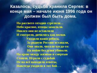Казалось, судьба хранила Сергея: в конце мая – начале июня 1996 года он долже