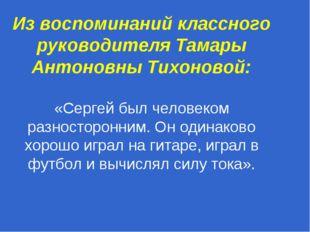 Из воспоминаний классного руководителя Тамары Антоновны Тихоновой: «Сергей бы