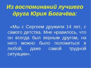Из воспоминаний лучшего друга Юрия Богачёва: «Мы с Сергеем дружили 14 лет, с