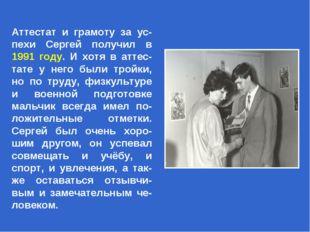 Аттестат и грамоту за ус-пехи Сергей получил в 1991 году. И хотя в аттес-тате