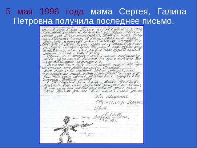 5 мая 1996 года мама Сергея, Галина Петровна получила последнее письмо.