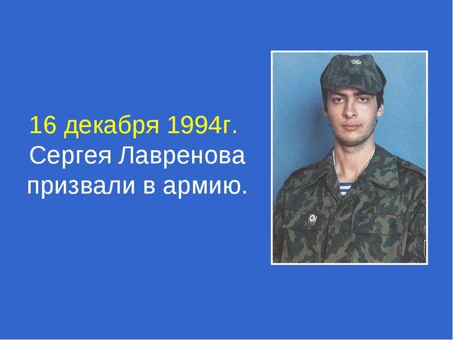 16 декабря 1994г. Сергея Лавренова призвали в армию.
