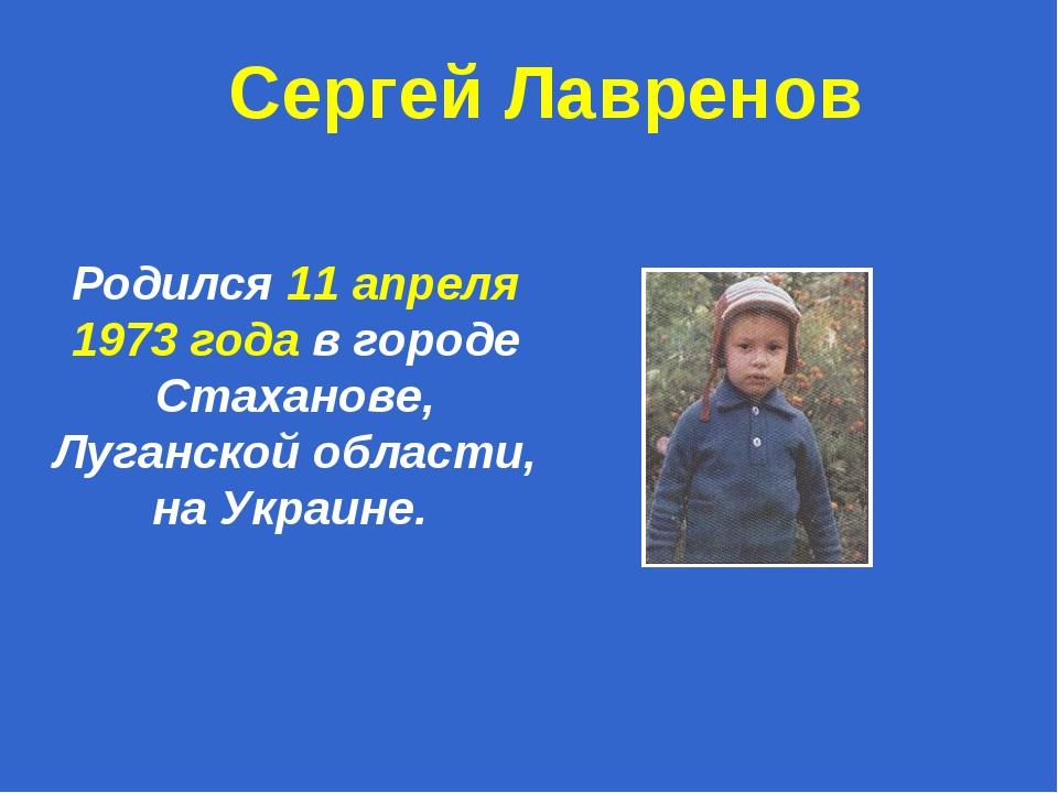 Родился 11 апреля 1973 года в городе Стаханове, Луганской области, на Украине...