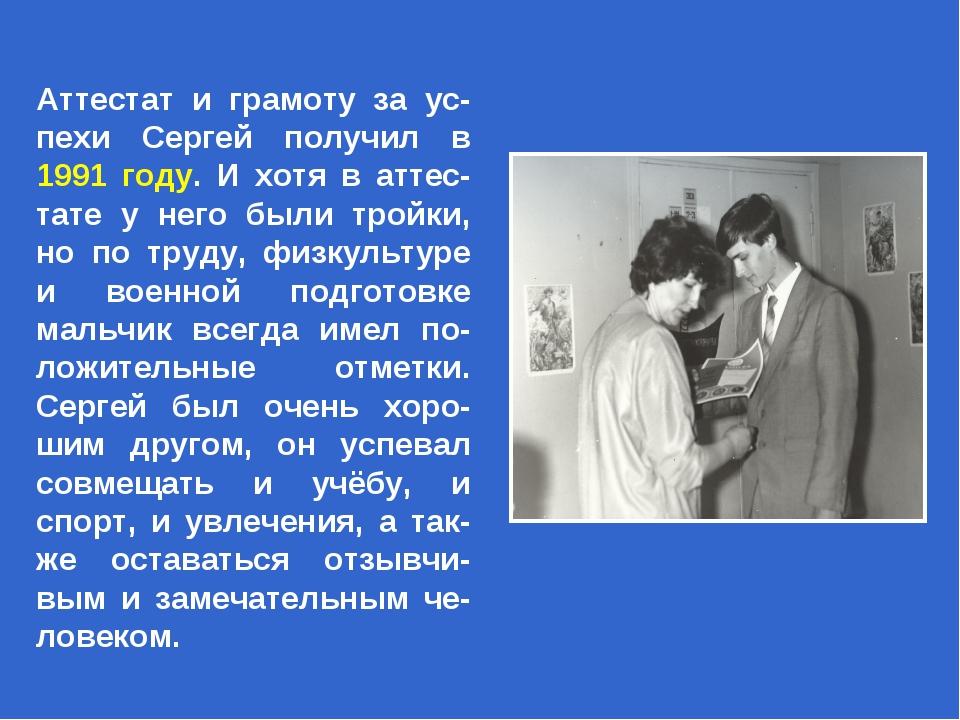 Аттестат и грамоту за ус-пехи Сергей получил в 1991 году. И хотя в аттес-тате...