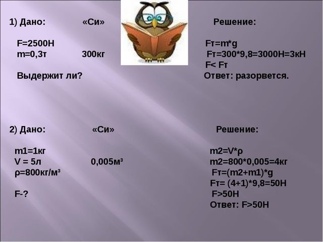 1) Дано: «Си» Решение: F=2500H Fт=m*g m=0,3т 300кг Fт=300*9,8=3000Н=3кН F< Fт...