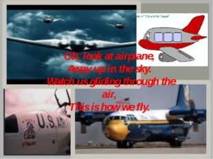 Oh, look at airplane, Away up in the sky. Watch us gliding through the air, T