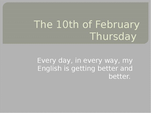 The 10th of February Thursday Every day, in every way, my English is getting...