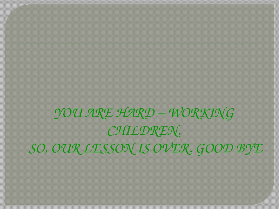 YOU ARE HARD – WORKING CHILDREN. SO, OUR LESSON IS OVER. GOOD BYE