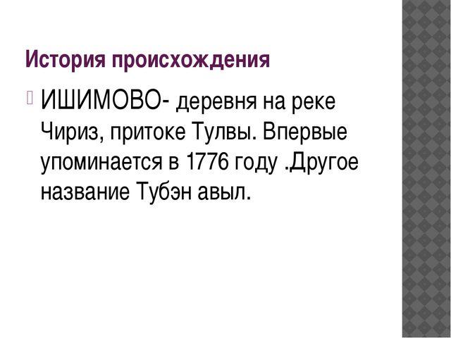 История происхождения ИШИМОВО- деревня на реке Чириз, притоке Тулвы. Впервые...