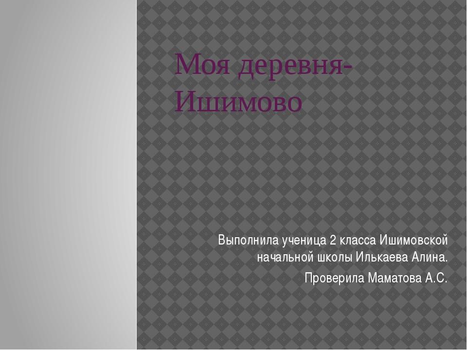 Моя деревня- Ишимово Выполнила ученица 2 класса Ишимовской начальной школы Ил...
