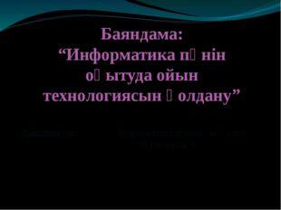 "Дайындаған: Информатика пәнінің мұғалімі Нұрниязова А Баяндама: ""Информатика"