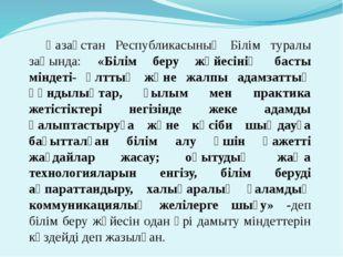 Қазақстан Республикасының Білім туралы заңында: «Білім беру жүйесінің басты м