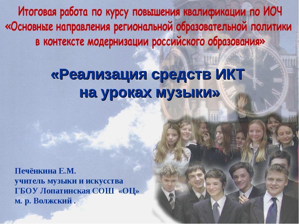 «Реализация средств ИКТ на уроках музыки» Печёнкина Е.М. учитель музыки и иск...