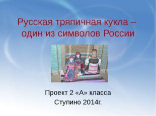 Русская тряпичная кукла – один из символов России Проект 2 «А» класса Ступино