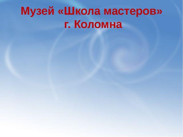 Музей «Школа мастеров» г. Коломна
