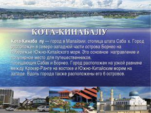КОТА-КИНАБАЛУ Кота-Кинаба́лу— город вМалайзии, столица штатаСаба́х. Город