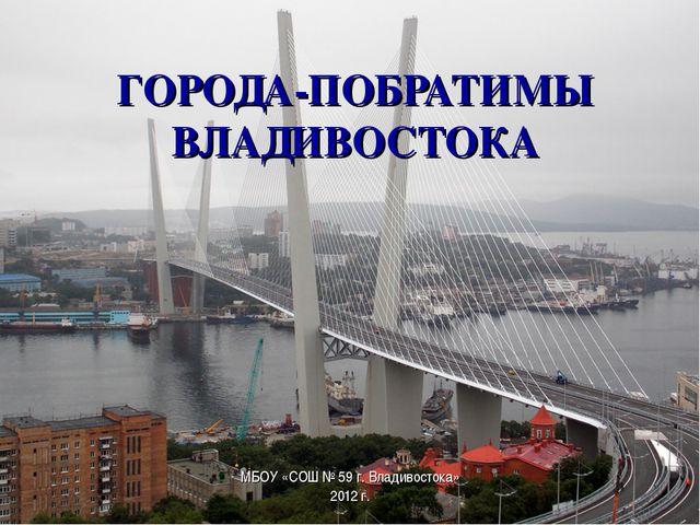 ГОРОДА-ПОБРАТИМЫ ВЛАДИВОСТОКА МБОУ «СОШ № 59 г. Владивостока» 2012 г.