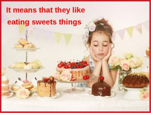 It means that they like eating sweets things