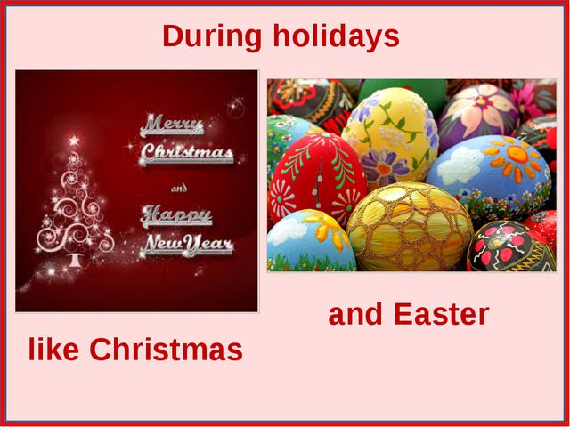 During holidays like Christmas and Easter