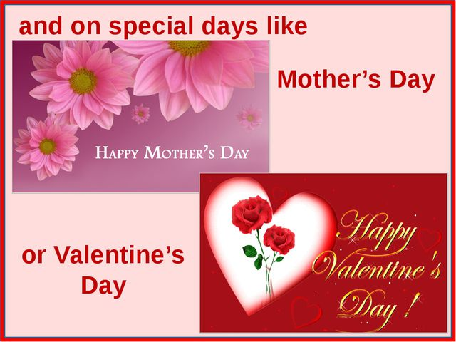 and on special days like Mother's Day or Valentine's Day