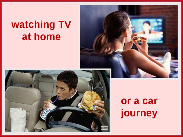 watching TV at home or a car journey