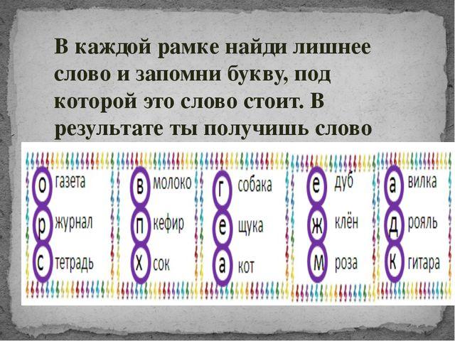 В каждой рамке найди лишнее слово и запомни букву, под которой это слово стои...