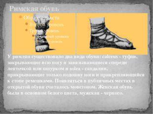 Римская обувь У римлян существовало два вида обуви: calceus - туфли, закрываю