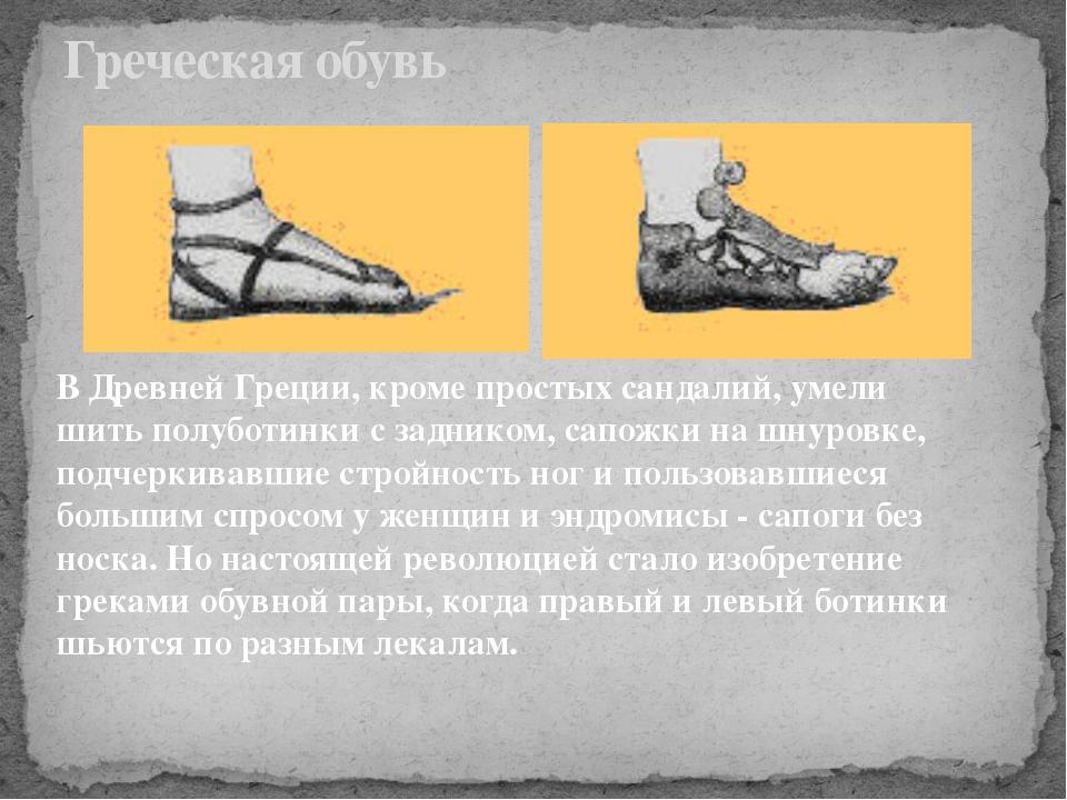 Греческая обувь В Древней Греции, кроме простых сандалий, умели шить полуботи...