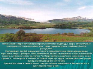 Памятниками гидрогеологической группы являются водопады, озера, минеральные