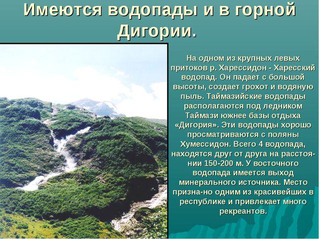 Имеются водопады и в горной Дигории. На одном из крупных левых притоков р. Ха...