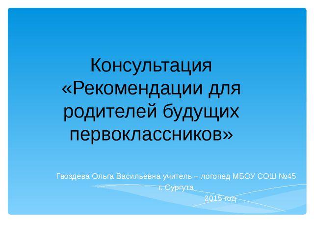 Консультация «Рекомендации для родителей будущих первоклассников» Гвоздева Ол...