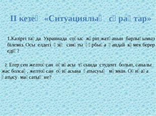 ІІ кезең «Ситуациялық сұрақтар» Казіргі таңда Украинада соғыс жүріп жатқанын