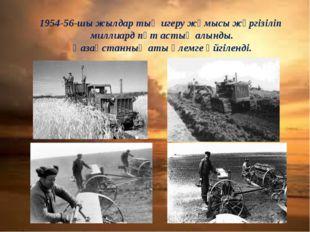 1954-56-шы жылдар тың игеру жұмысы жүргізіліп миллиард пұт астық алынды. Қаза
