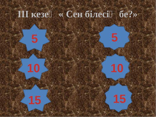 ІІІ кезең « Сен білесің бе?» 5 10 15 5 10 15