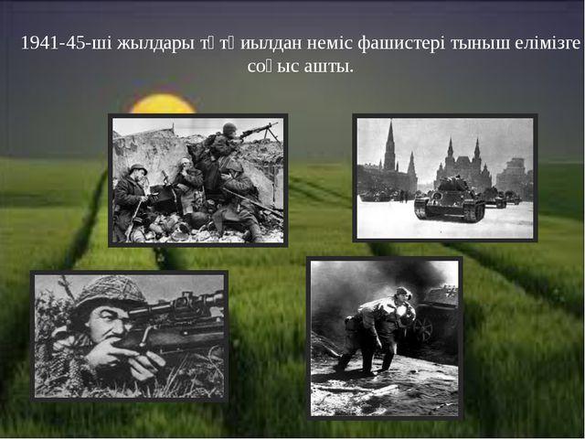 1941-45-ші жылдары тұтқиылдан неміс фашистері тыныш елімізге соғыс ашты.