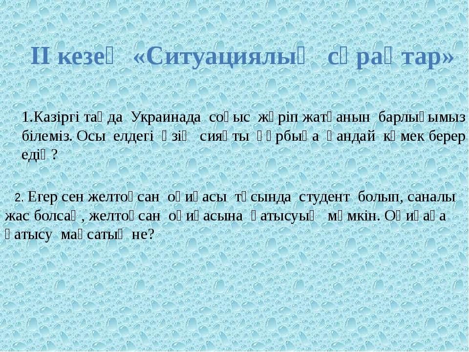 ІІ кезең «Ситуациялық сұрақтар» Казіргі таңда Украинада соғыс жүріп жатқанын...