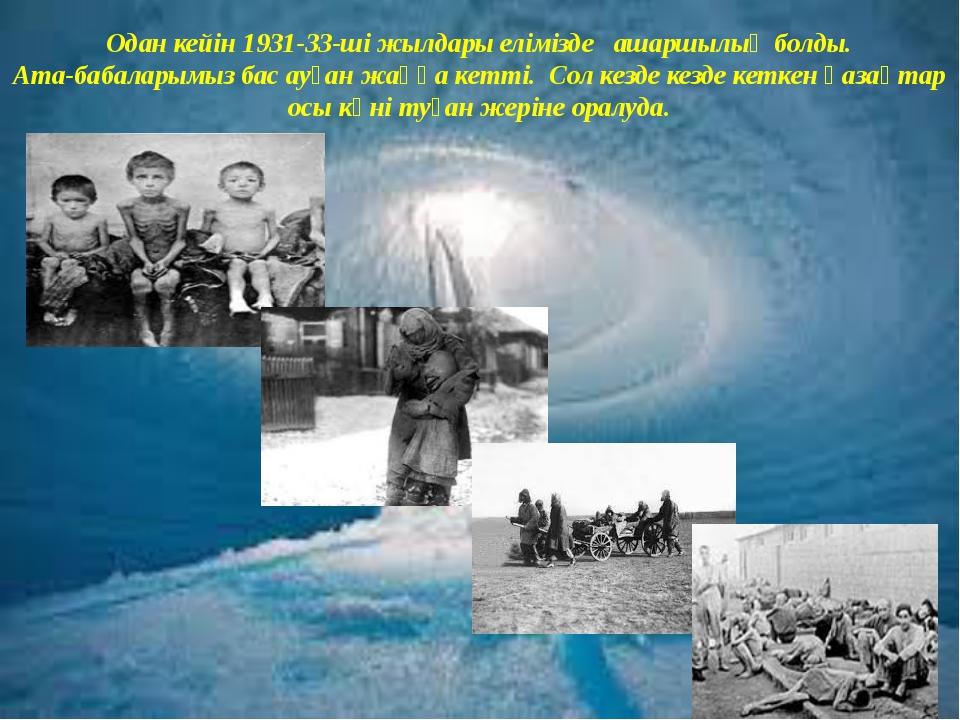 Одан кейін 1931-33-ші жылдары елімізде ашаршылық болды. Ата-бабаларымыз бас а...